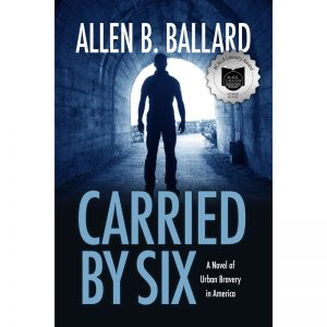 Carried by Six: A Novel of Urban Bravery in America by Allen Ballard
