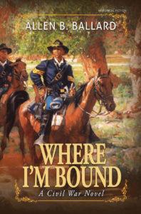 Where I'm Bound A Civil War Novel by Allen Ballard